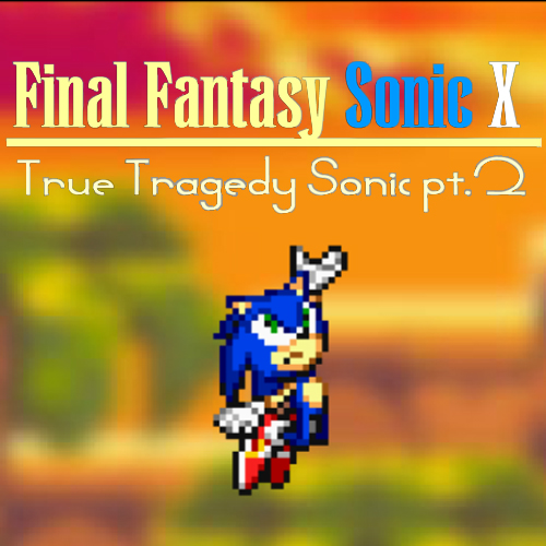 Final Fantasy Sonic X: True Tragedy Sonic pt.2